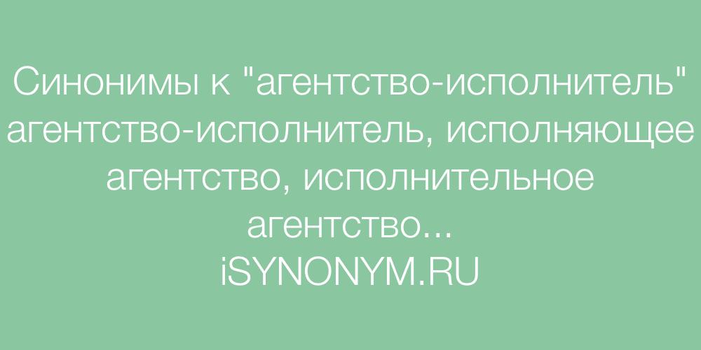Синонимы слова агентство-исполнитель