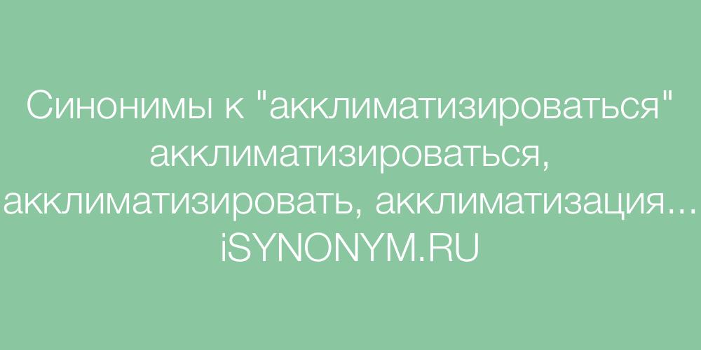 Синонимы слова акклиматизироваться