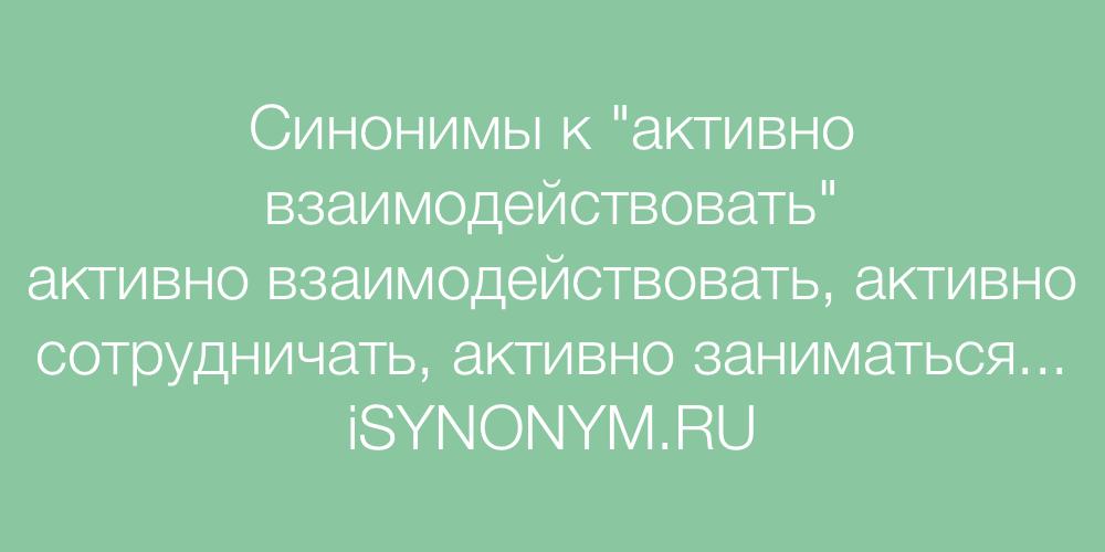Синонимы слова активно взаимодействовать
