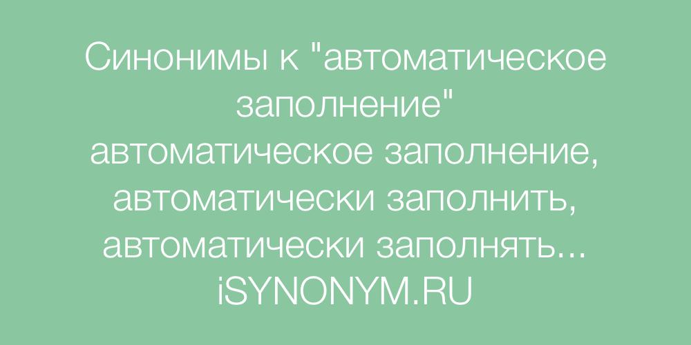 Синонимы слова автоматическое заполнение
