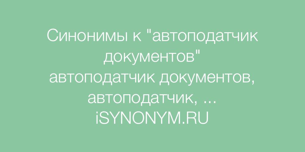 Синонимы слова автоподатчик документов