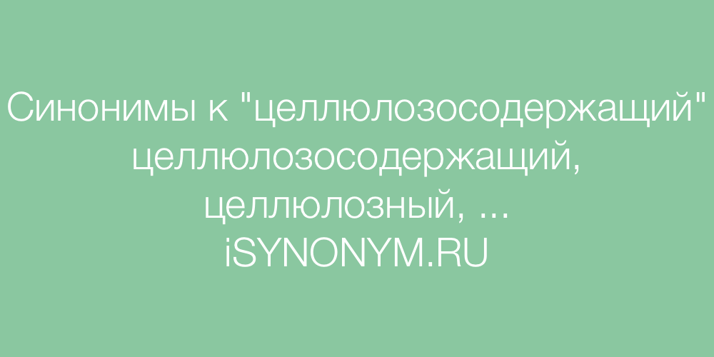 Синонимы слова целлюлозосодержащий