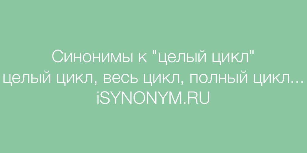 Синонимы слова целый цикл