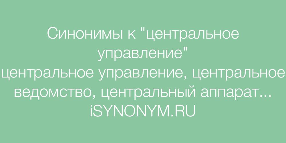 Синонимы слова центральное управление