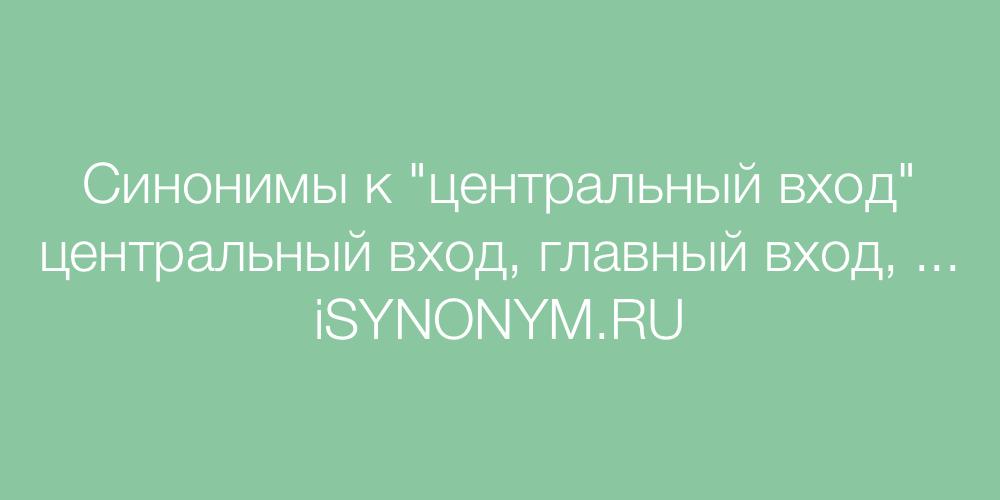 Синонимы слова центральный вход