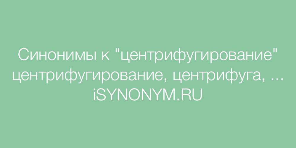 Синонимы слова центрифугирование