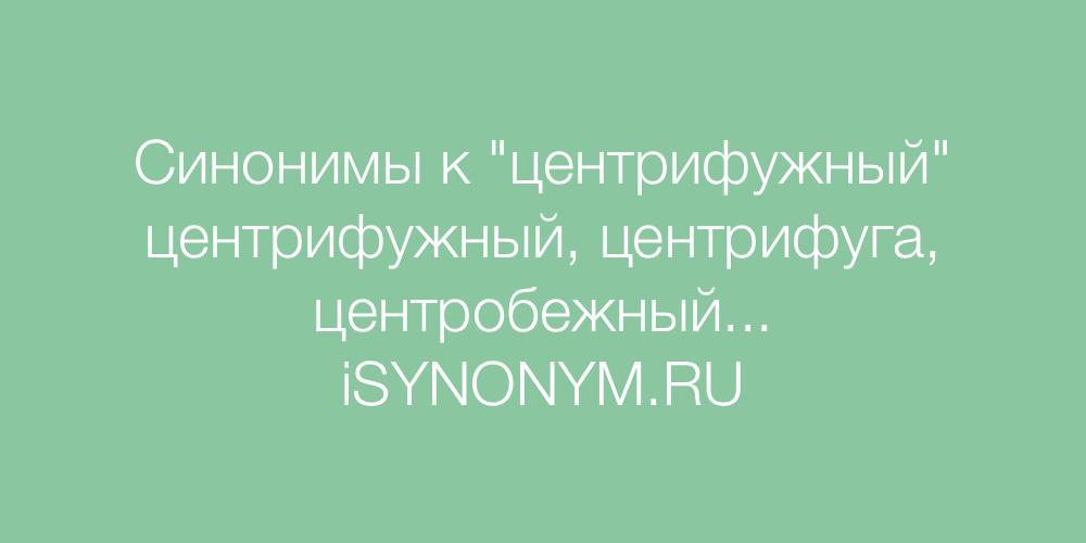Синонимы слова центрифужный
