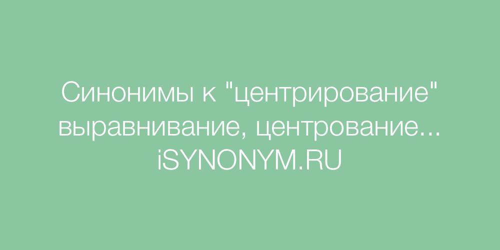 Синонимы слова центрирование