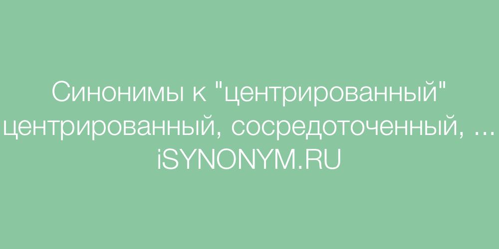 Синонимы слова центрированный