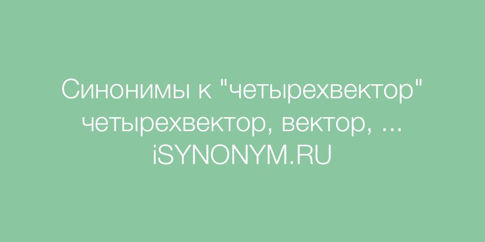 Синонимы слова четырехвектор