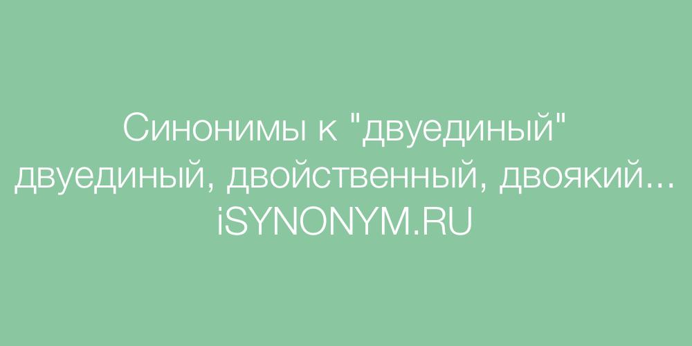 Синонимы слова двуединый