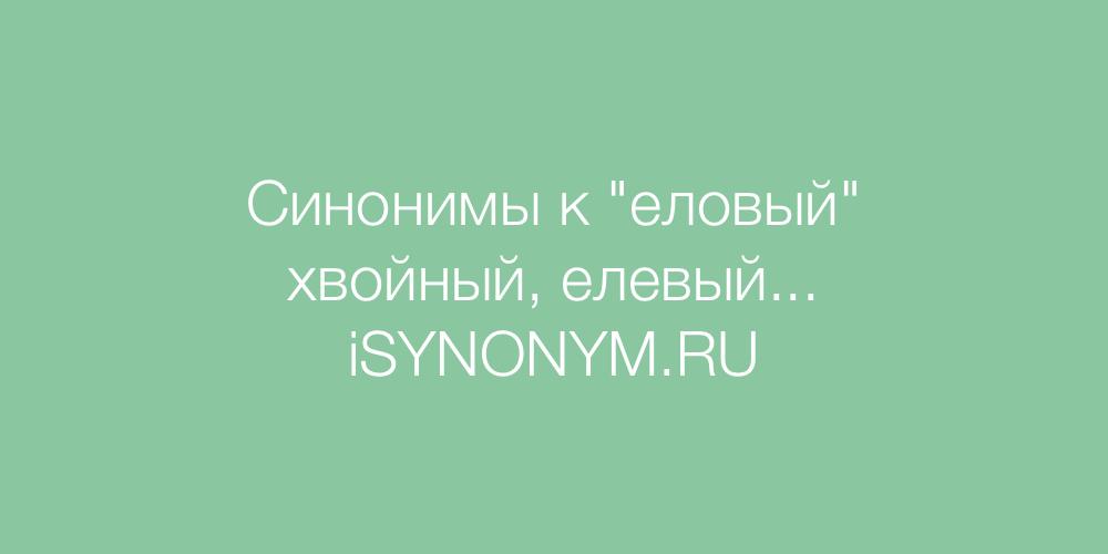 Синонимы слова еловый