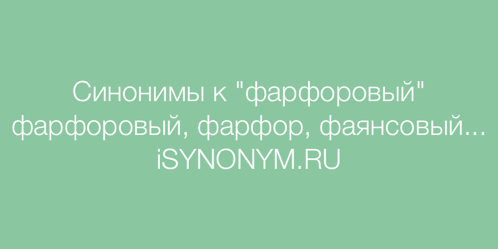 Синонимы слова фарфоровый