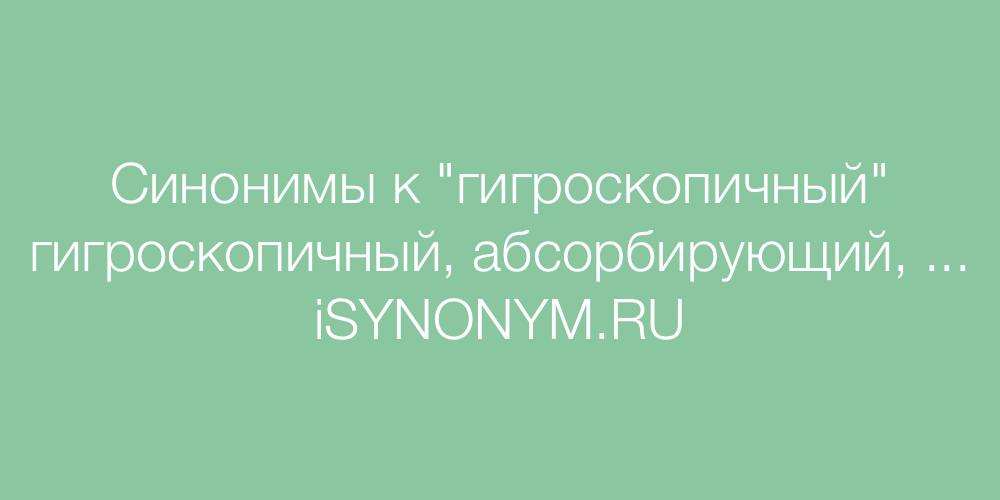 Синонимы слова гигроскопичный