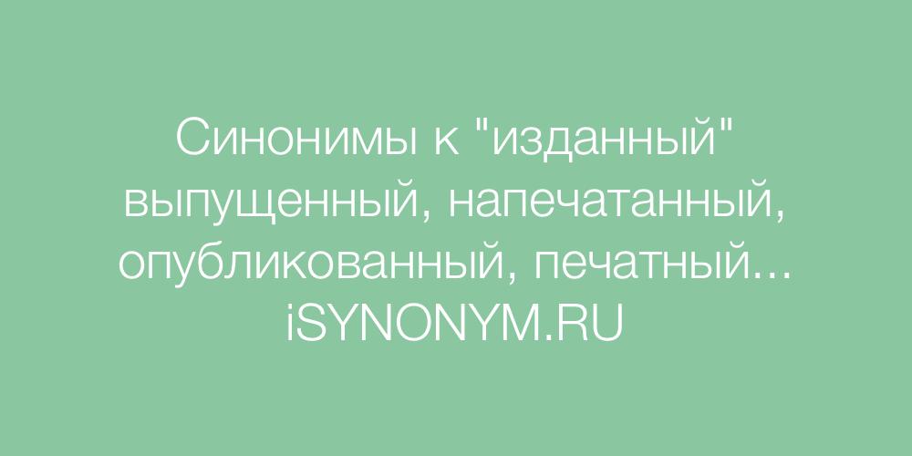 Синонимы слова изданный