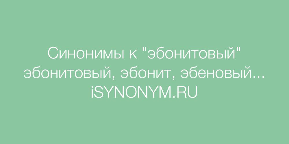 Синонимы слова эбонитовый
