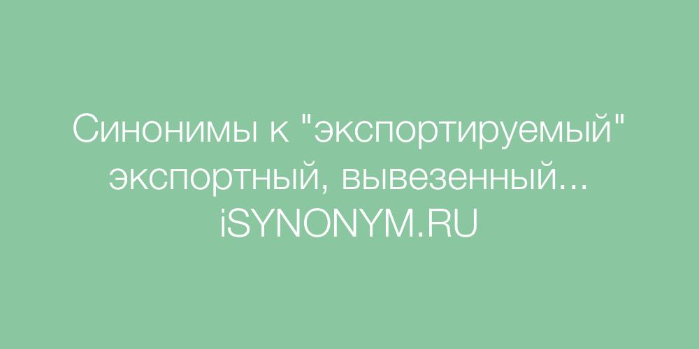 Синонимы слова экспортируемый