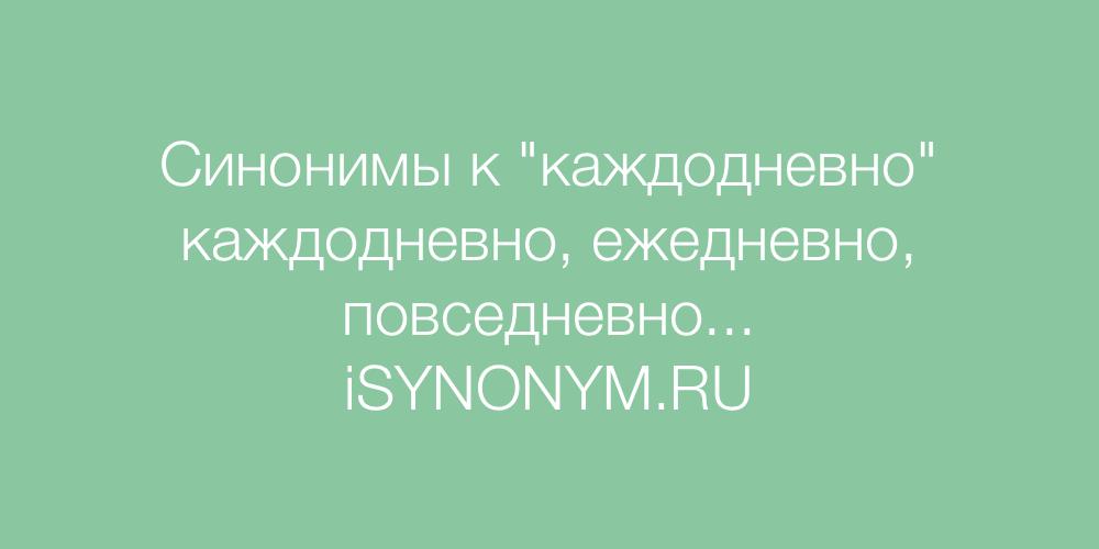 Синонимы слова каждодневно