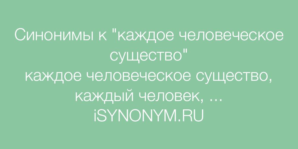 Синонимы слова каждое человеческое существо