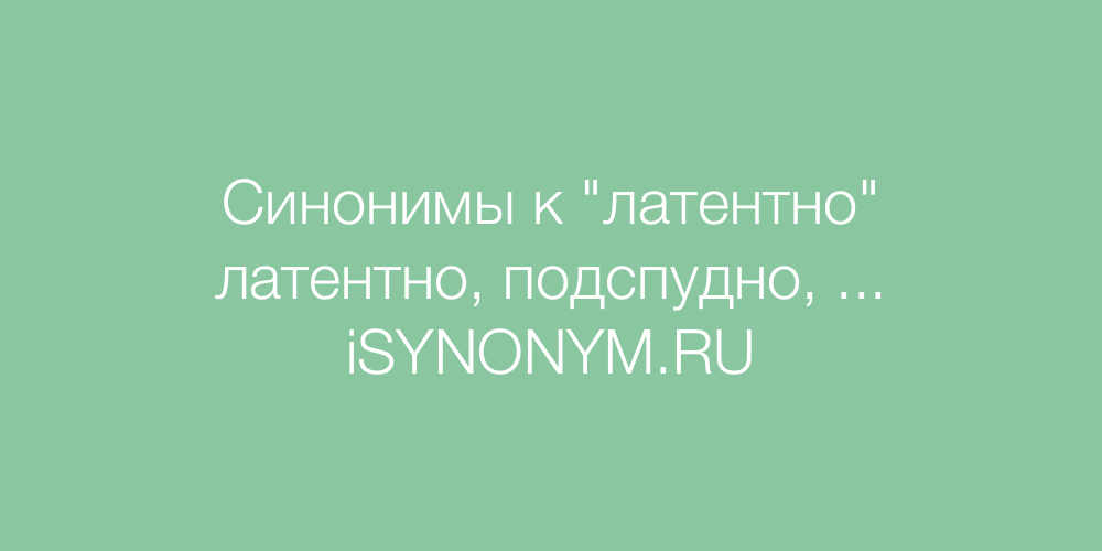 Синонимы слова латентно