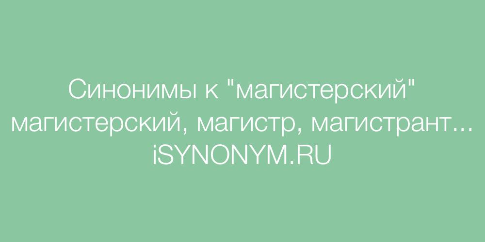 Синонимы слова магистерский