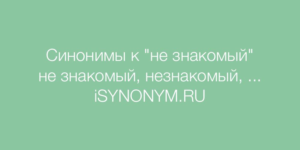 Синонимы слова не знакомый
