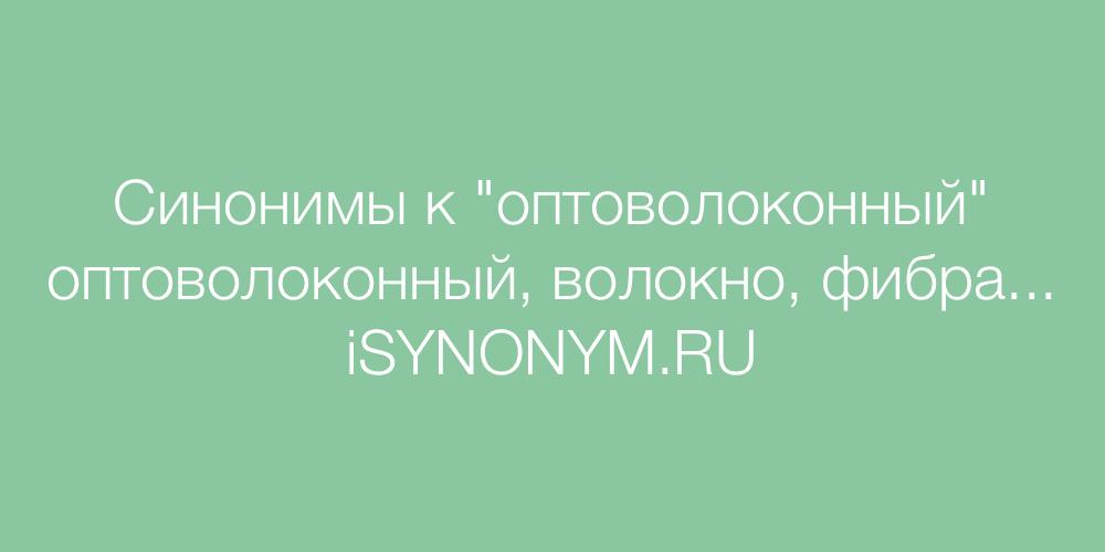 Синонимы слова оптоволоконный