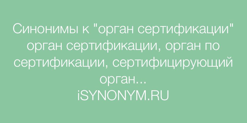 Синонимы слова орган сертификации