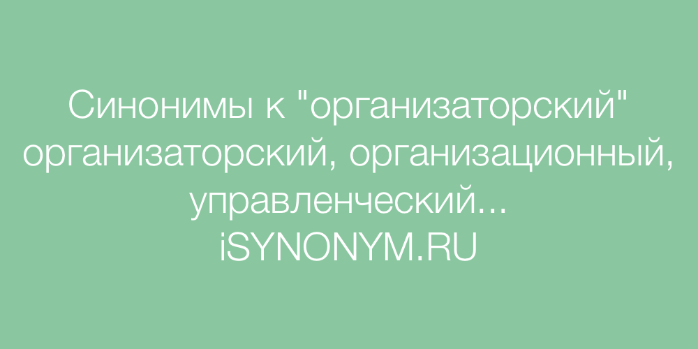 Синонимы слова организаторский