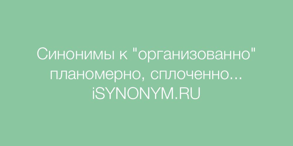 Синонимы слова организованно