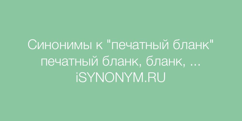 Синонимы слова печатный бланк