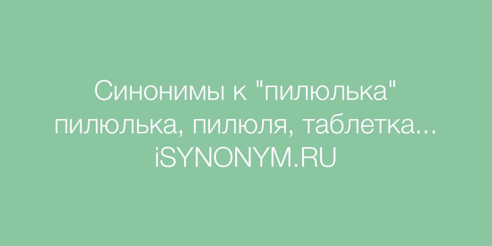 Синонимы слова пилюлька