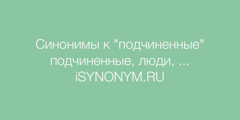 Синонимы слова подчиненные