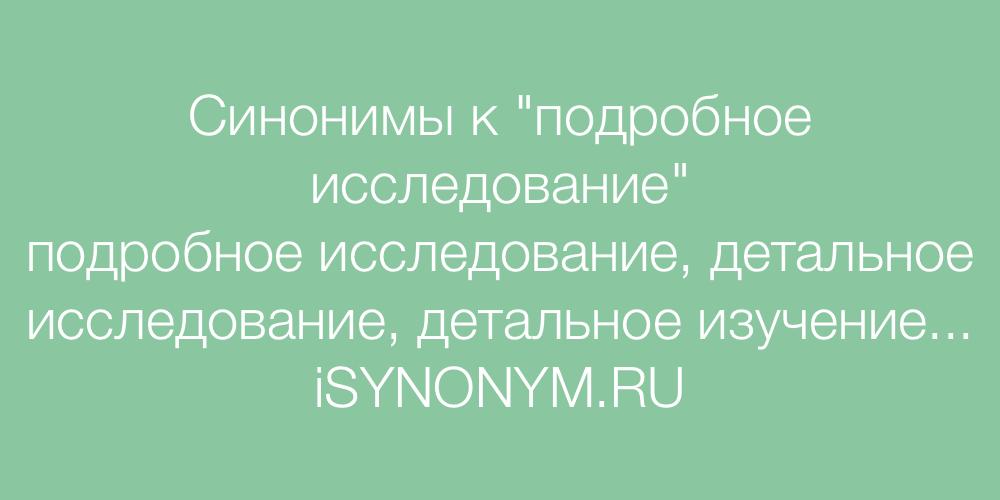 Синонимы слова подробное исследование