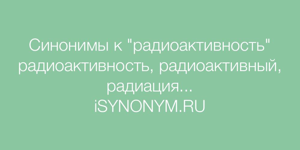 Синонимы слова радиоактивность