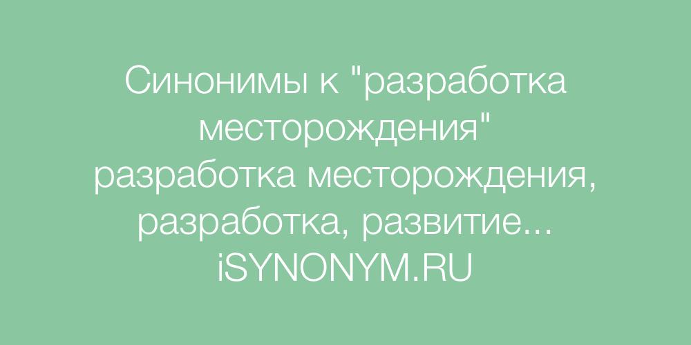 Синонимы слова разработка месторождения