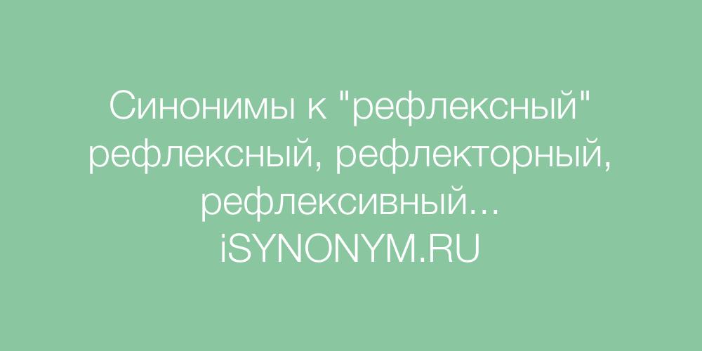 Синонимы слова рефлексный