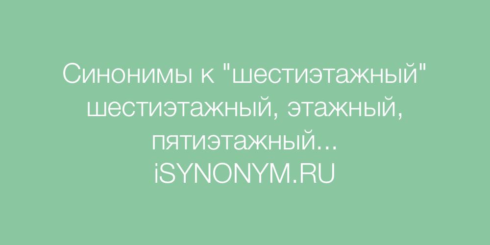 Синонимы слова шестиэтажный