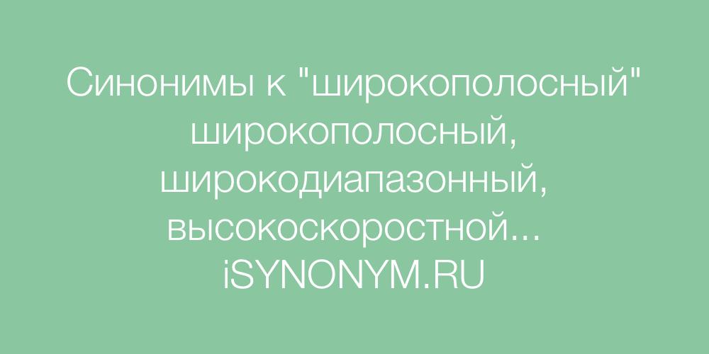 Синонимы слова широкополосный