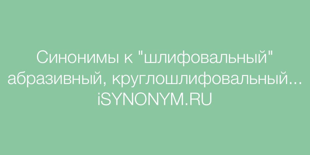 Синонимы слова шлифовальный