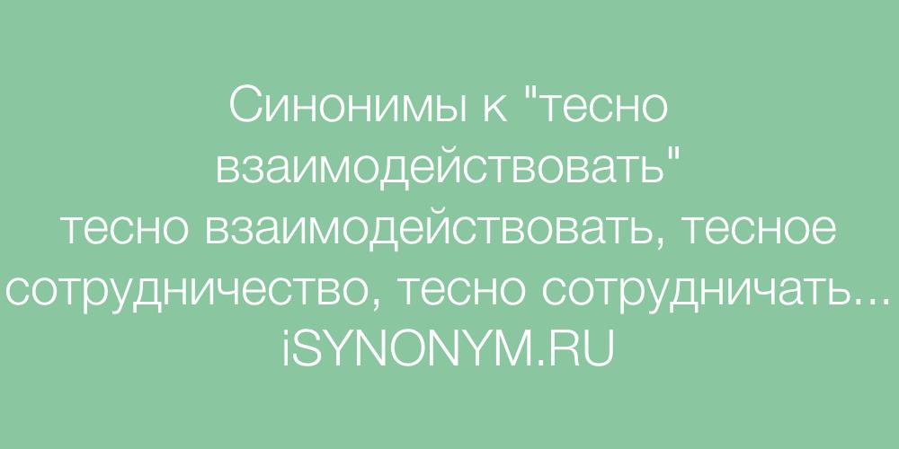 Синонимы слова тесно взаимодействовать