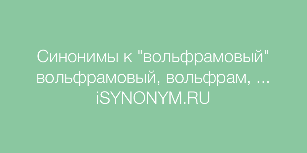 Синонимы слова вольфрамовый