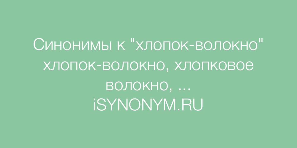 Синонимы слова хлопок-волокно