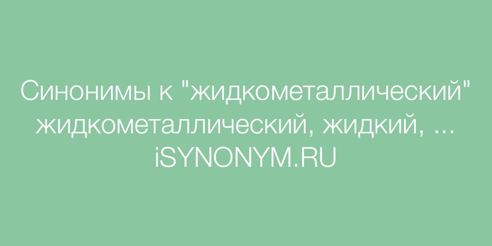 Синонимы слова жидкометаллический