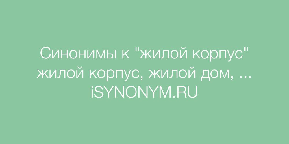 Синонимы слова жилой корпус